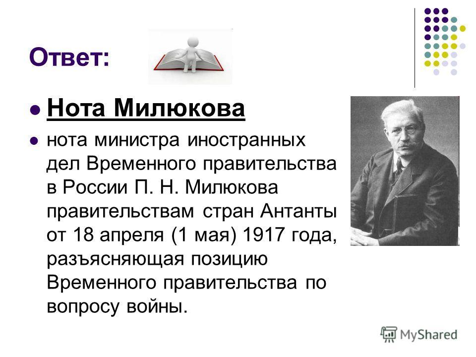 Ответ: Нота Милюкова нота министра иностранных дел Временного правительства в России П. Н. Милюкова правительствам стран Антанты от 18 апреля (1 мая) 1917 года, разъясняющая позицию Временного правительства по вопросу войны.
