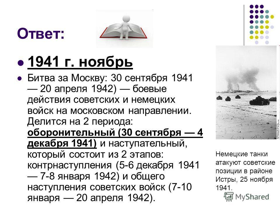 Ответ: 1941 г. ноябрь Битва за Москву: 30 сентября 1941 20 апреля 1942) боевые действия советских и немецких войск на московском направлении. Делится на 2 периода: оборонительный (30 сентября 4 декабря 1941) и наступательный, который состоит из 2 эта
