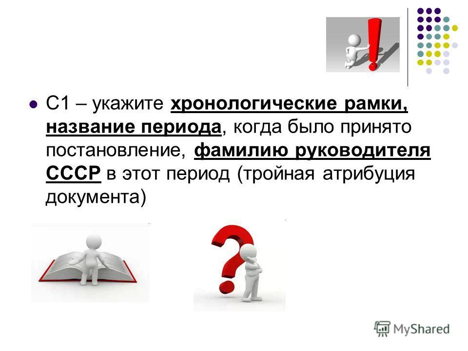 С1 – укажите хронологические рамки, название периода, когда было принято постановление, фамилию руководителя СССР в этот период (тройная атрибуция документа)