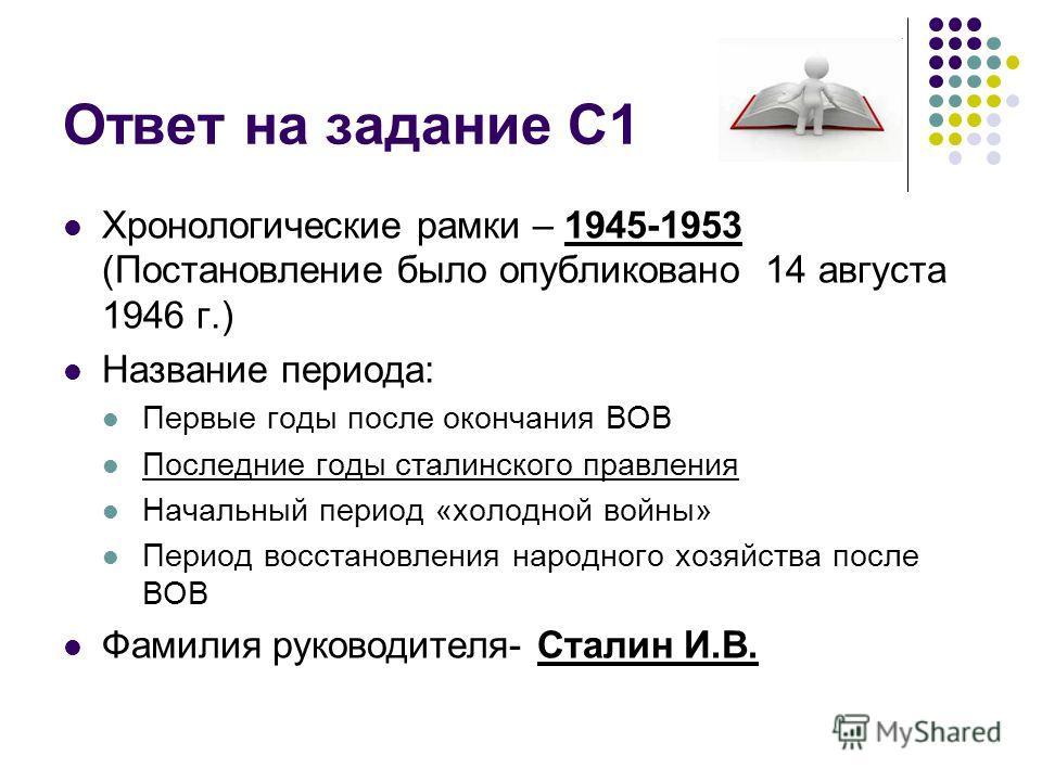 Ответ на задание С1 Хронологические рамки – 1945-1953 (Постановление было опубликовано 14 августа 1946 г.) Название периода: Первые годы после окончания ВОВ Последние годы сталинского правления Начальный период «холодной войны» Период восстановления