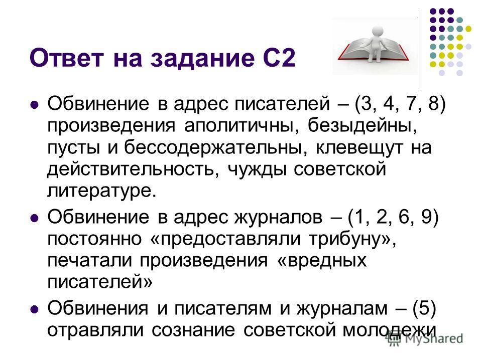 Ответ на задание С2 Обвинение в адрес писателей – (3, 4, 7, 8) произведения аполитичны, безыдейны, пусты и бессодержательны, клевещут на действительность, чужды советской литературе. Обвинение в адрес журналов – (1, 2, 6, 9) постоянно «предоставляли