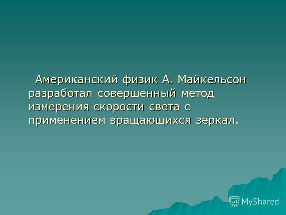 Американский физик А. Майкельсон разработал совершенный метод измерения скорости света с применением вращающихся зеркал. Американский физик А. Майкельсон разработал совершенный метод измерения скорости света с применением вращающихся зеркал.
