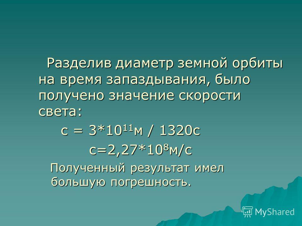 Разделив диаметр земной орбиты на время запаздывания, было получено значение скорости света: Разделив диаметр земной орбиты на время запаздывания, было получено значение скорости света: с = 3*10 11 м / 1320с с = 3*10 11 м / 1320с с=2,27*10 8 м/с с=2,
