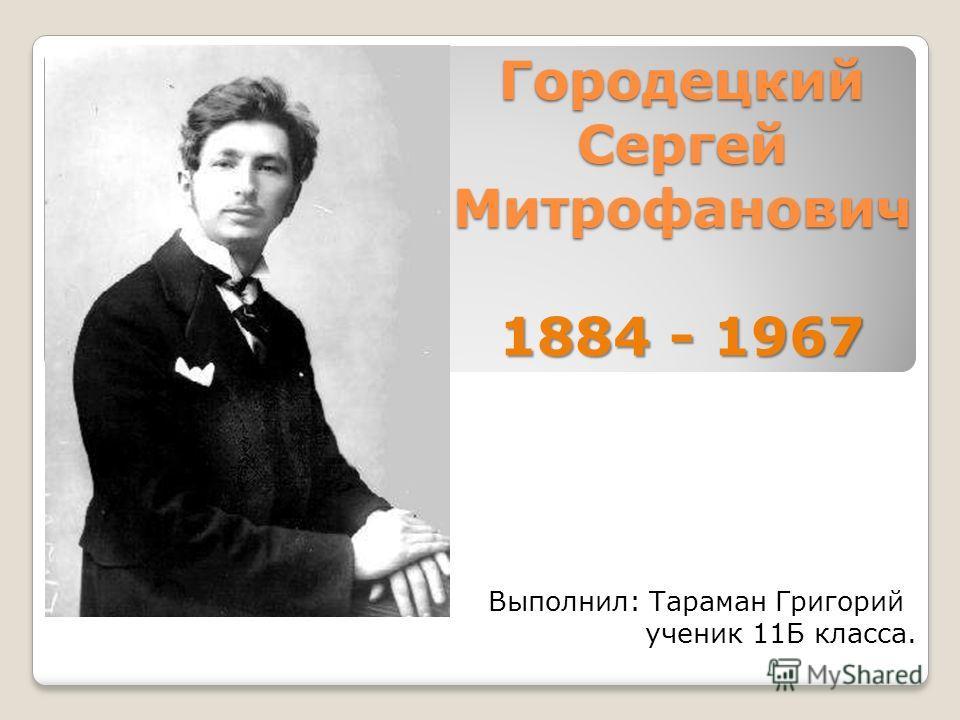 Городецкий Сергей Митрофанович 1884 - 1967 Выполнил: Тараман Григорий ученик 11Б класса.