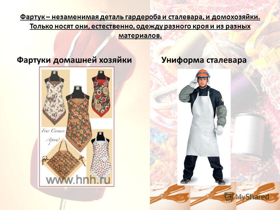 Фартук – незаменимая деталь гардероба и сталевара, и домохозяйки. Только носят они, естественно, одежду разного кроя и из разных материалов. Фартуки домашней хозяйкиУниформа сталевара