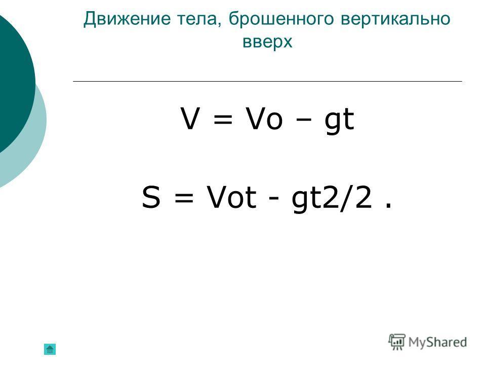 Движение тела, брошенного вертикально вверх V = Vо – gt S = Vоt - gt2/2.