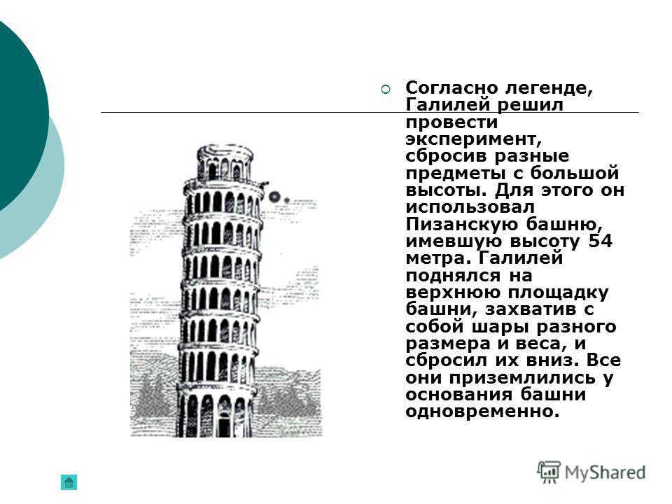 Согласно легенде, Галилей решил провести эксперимент, сбросив разные предметы с большой высоты. Для этого он использовал Пизанскую башню, имевшую высоту 54 метра. Галилей поднялся на верхнюю площадку башни, захватив с собой шары разного размера и вес