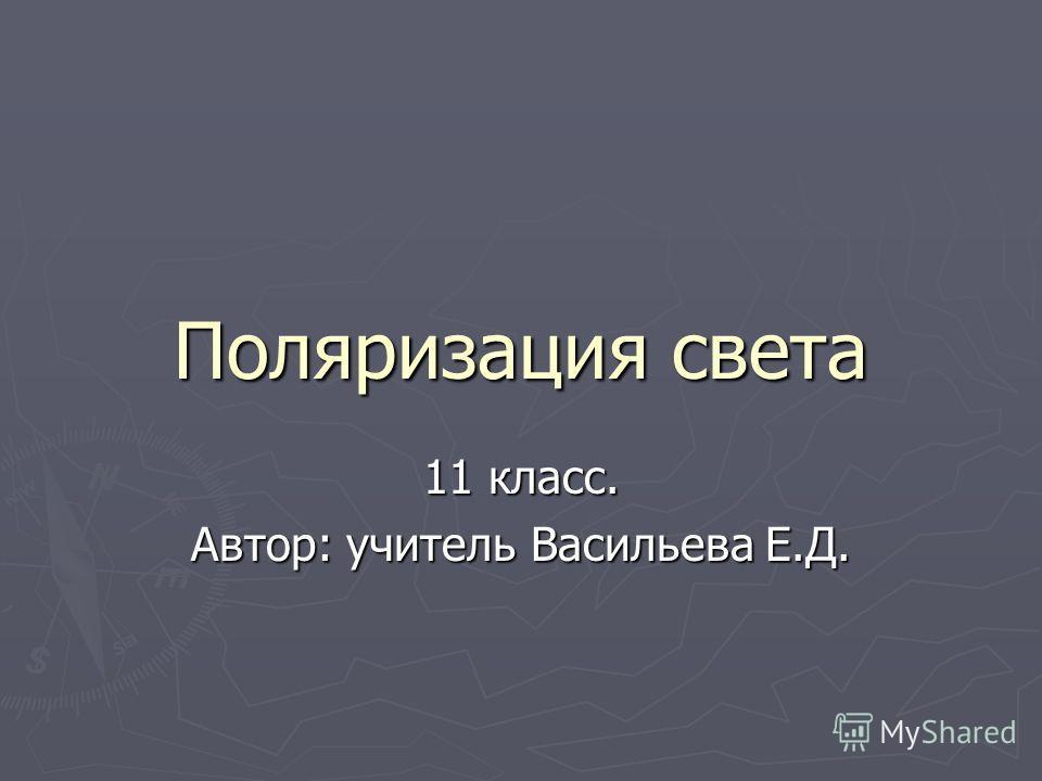 Поляризация света 11 класс. Автор: учитель Васильева Е.Д.