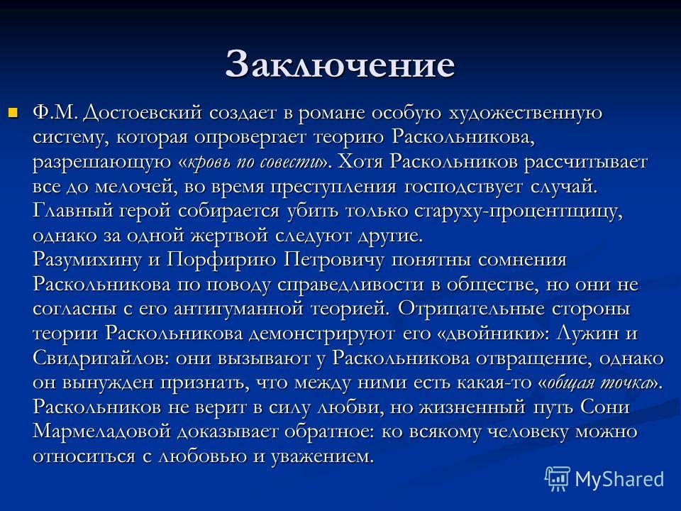 Заключение Ф.М. Достоевский создает в романе особую художественную систему, которая опровергает теорию Раскольникова, разрешающую «кровь по совести». Хотя Раскольников рассчитывает все до мелочей, во время преступления господствует случай. Главный ге