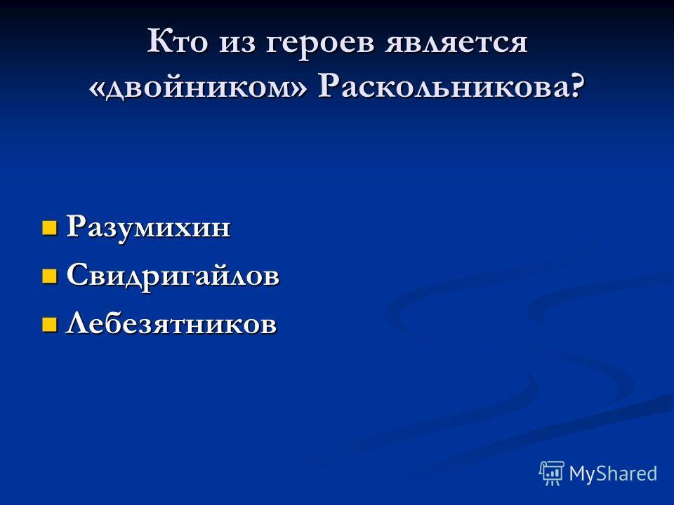 Кто из героев является «двойником» Раскольникова? Разумихин Разумихин Свидригайлов Свидригайлов Лебезятников Лебезятников