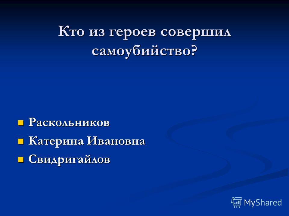 Кто из героев совершил самоубийство? Раскольников Раскольников Катерина Ивановна Катерина Ивановна Свидригайлов Свидригайлов
