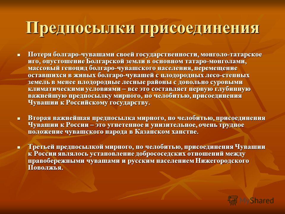 Предпосылки присоединения Потеря болгаро-чувашами своей государственности, монголо-татарское иго, опустошение Болгарской земли в основном татаро-монголами, массовый геноцид болгаро-чувашского населения, перемещение оставшихся в живых болгаро-чувашей