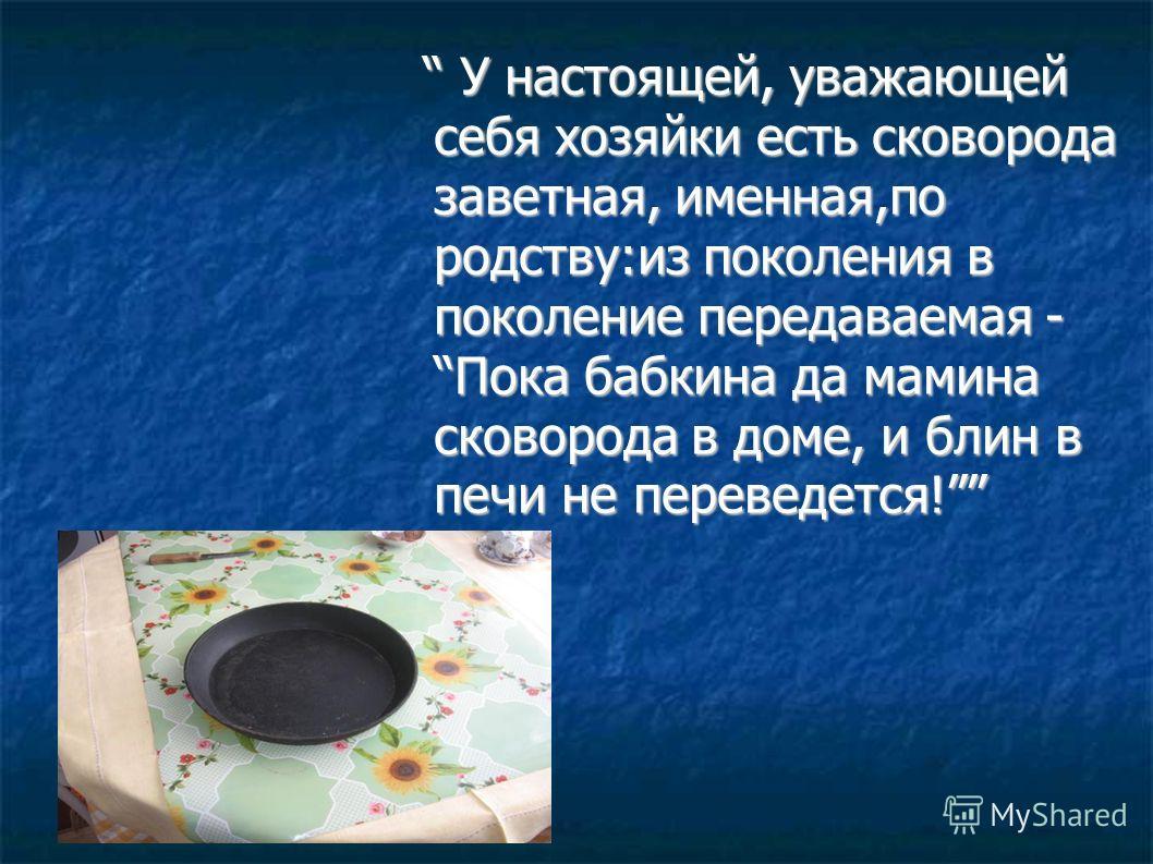 У настоящей, уважающей себя хозяйки есть сковорода заветная, именная,по родству:из поколения в поколение передаваемая - Пока бабкина да мамина сковорода в доме, и блин в печи не переведется! У настоящей, уважающей себя хозяйки есть сковорода заветная