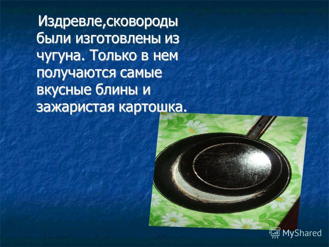 Издревле,сковороды были изготовлены из чугуна. Только в нем получаются самые вкусные блины и зажаристая картошка. Издревле,сковороды были изготовлены из чугуна. Только в нем получаются самые вкусные блины и зажаристая картошка.