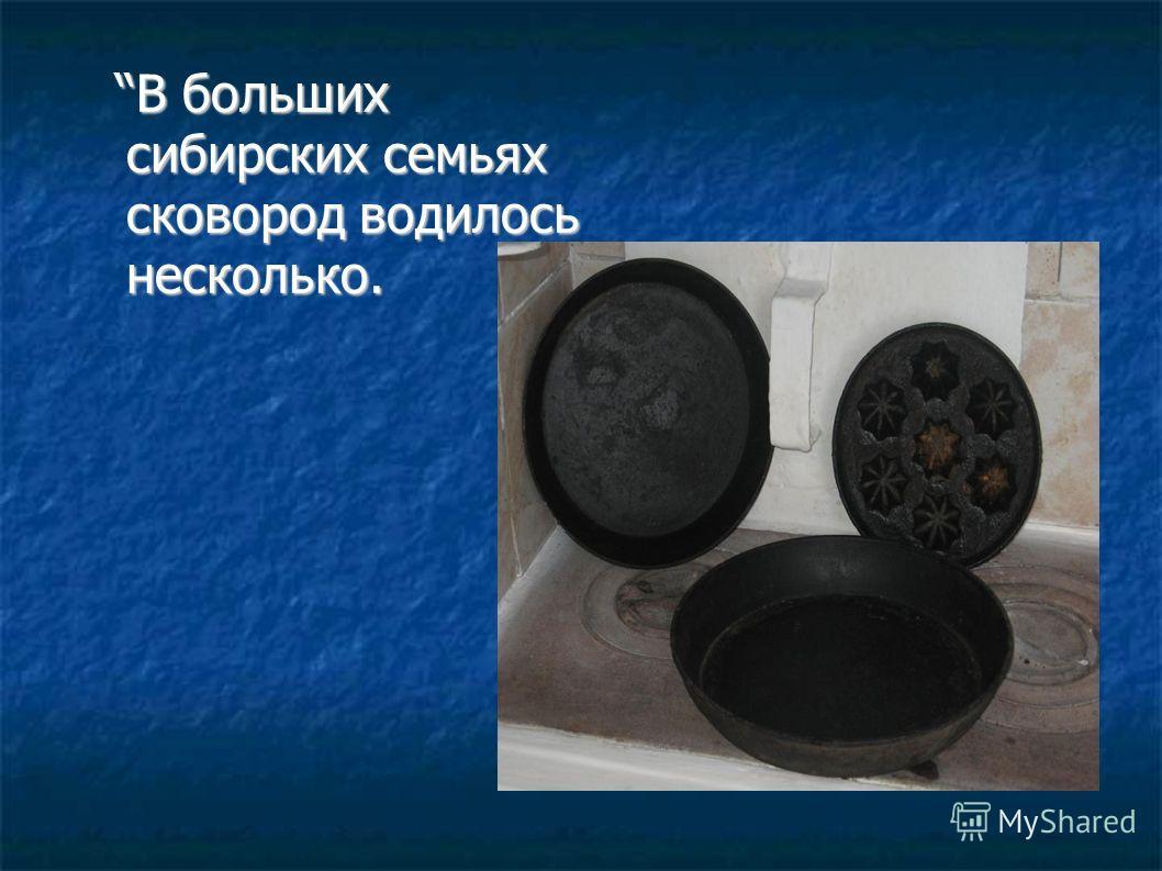 В больших сибирских семьях сковород водилось несколько. В больших сибирских семьях сковород водилось несколько.