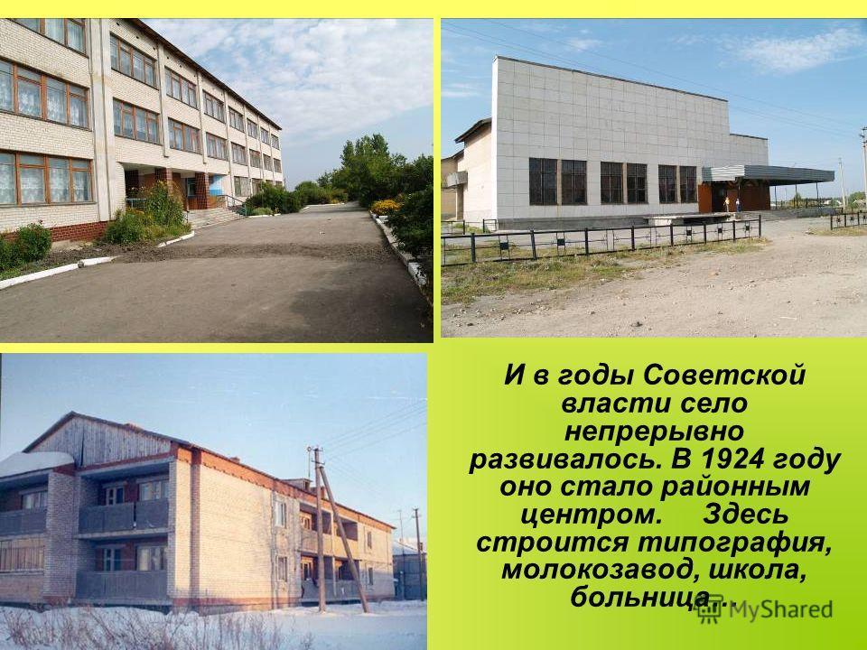 И в годы Советской власти село непрерывно развивалось. В 1924 году оно стало районным центром. Здесь строится типография, молокозавод, школа, больница…