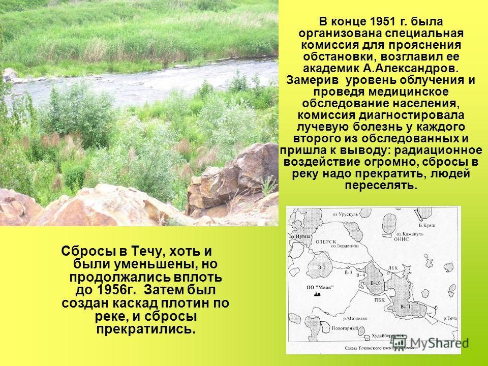 Сбросы в Течу, хоть и были уменьшены, но продолжались вплоть до 1956г. Затем был создан каскад плотин по реке, и сбросы прекратились. В конце 1951 г. была организована специальная комиссия для прояснения обстановки, возглавил ее академик А.Александро