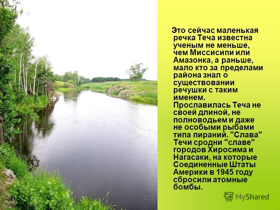 Это сейчас маленькая речка Теча известна ученым не меньше, чем Миссисипи или Амазонка, а раньше, мало кто за пределами района знал о существовании речушки с таким именем. Прославилась Теча не своей длиной, не полноводьем и даже не особыми рыбами типа