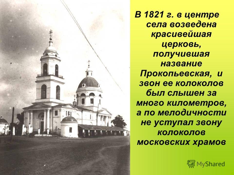 В 1821 г. в центре села возведена красивейшая церковь, получившая название Прокопьевская, и звон ее колоколов был слышен за много километров, а по мелодичности не уступал звону колоколов московских храмов