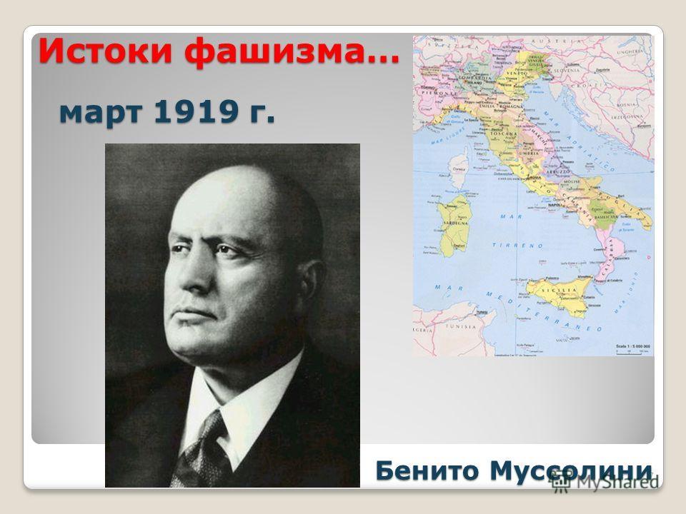 Истоки фашизма… Истоки фашизма… 7 март 1919 г. март 1919 г. Бенито Муссолини Бенито Муссолини