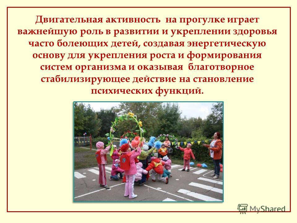 Двигательная активность на прогулке играет важнейшую роль в развитии и укреплении здоровья часто болеющих детей, создавая энергетическую основу для укрепления роста и формирования систем организма и оказывая благотворное стабилизирующее действие на с