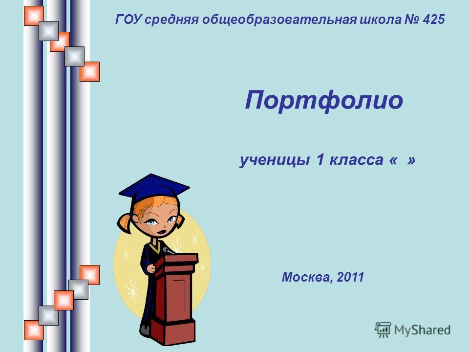 ГОУ средняя общеобразовательная школа 425 Портфолио ученицы 1 класса « » Москва, 2011