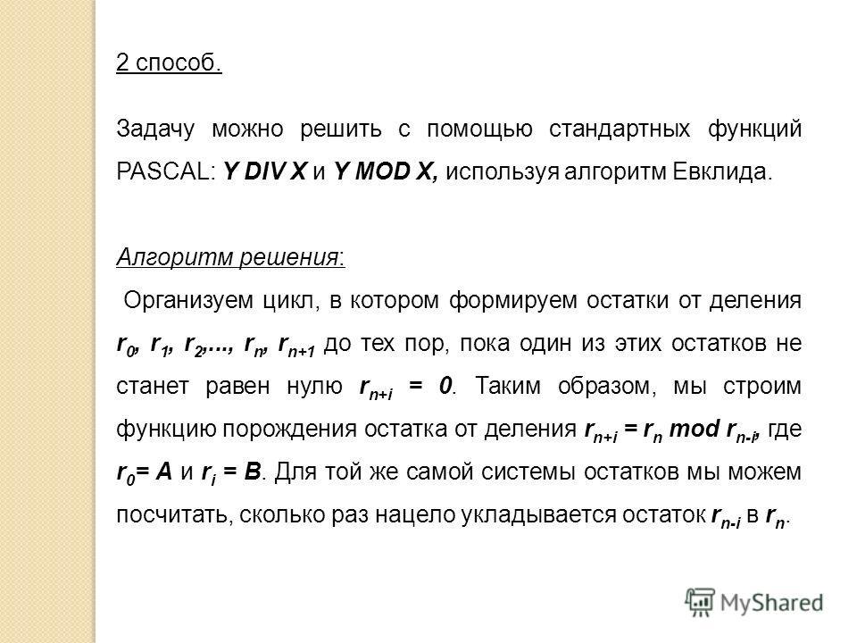 2 способ. Задачу можно решить с помощью стандартных функций PASCAL: Y DIV X и Y MOD X, используя алгоритм Евклида. Алгоритм решения: Организуем цикл, в котором формируем остатки от деления r 0, r 1, r 2,..., r n, r n+1 до тех пор, пока один из этих о