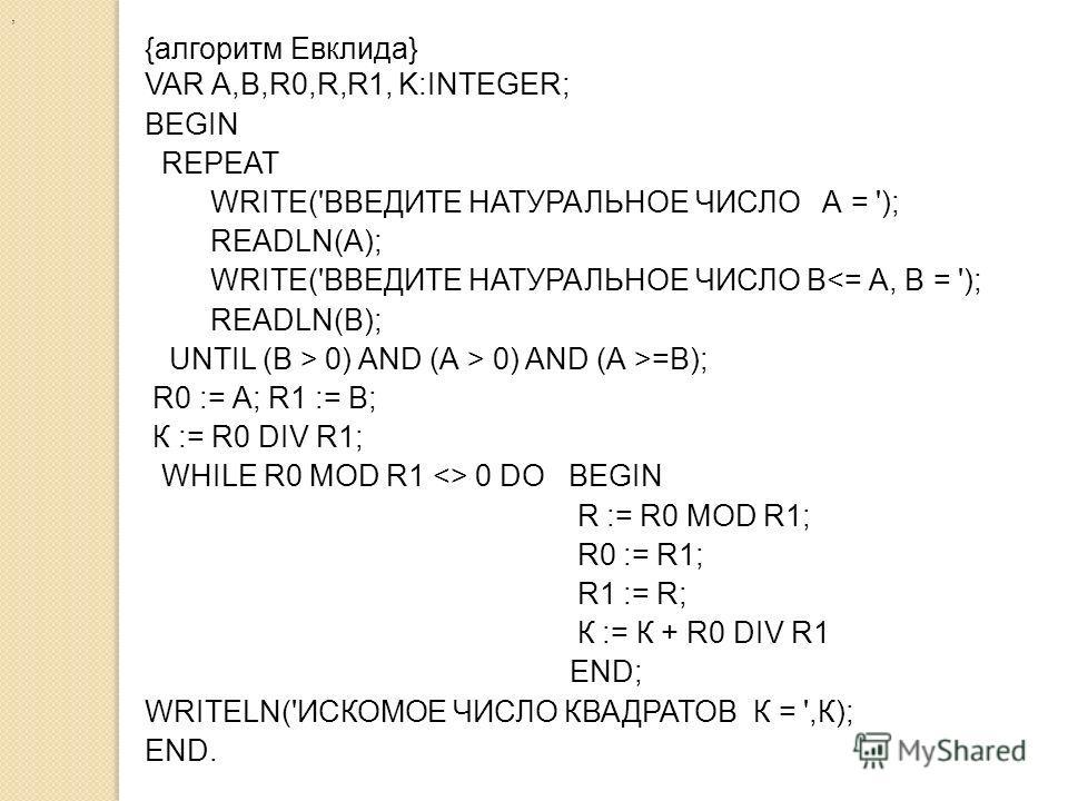 , {алгоритм Евклида} VAR А,В,R0,R,R1, K:INTEGER; BEGIN REPEAT WRITE('ВВЕДИТЕ НАТУРАЛЬНОЕ ЧИСЛО А = '); READLN(А); WRITE('ВВЕДИТЕ НАТУРАЛЬНОЕ ЧИСЛО В