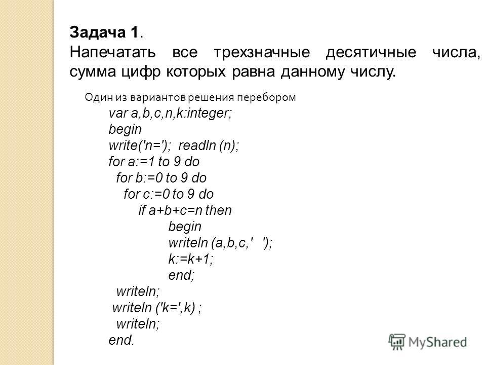 Задача 1. Напечатать все трехзначные десятичные числа, сумма цифр которых равна данному числу. Один из вариантов решения перебором var a,b,c,n,k:integer; begin write('n='); readln (n); for a:=1 to 9 do for b:=0 to 9 do for c:=0 to 9 do if a+b+c=n the