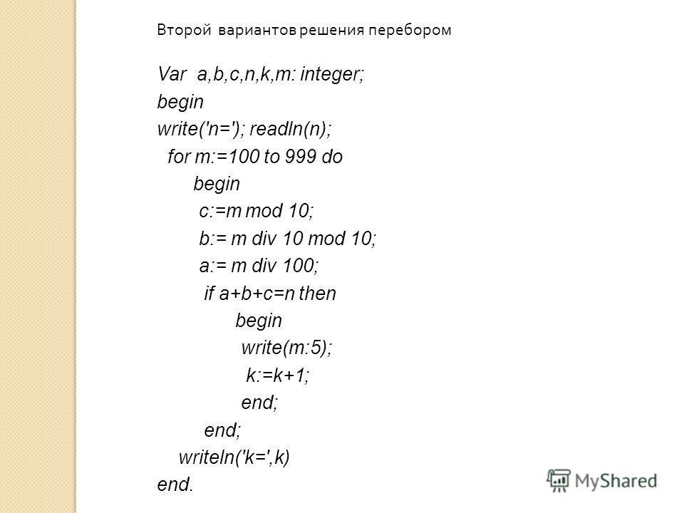 Второй вариантов решения перебором Var a,b,c,n,k,m: integer; begin write('n='); readln(n); for m:=100 to 999 do begin c:=m mod 10; b:= m div 10 mod 10; a:= m div 100; if a+b+c=n then begin write(m:5); k:=k+1; end; writeln('k=',k) end.