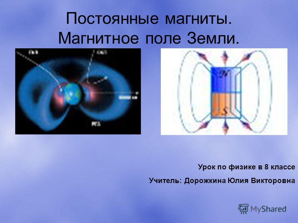 Постоянные магниты. Магнитное поле Земли. Урок по физике в 8 классе Учитель: Дорожкина Юлия Викторовна
