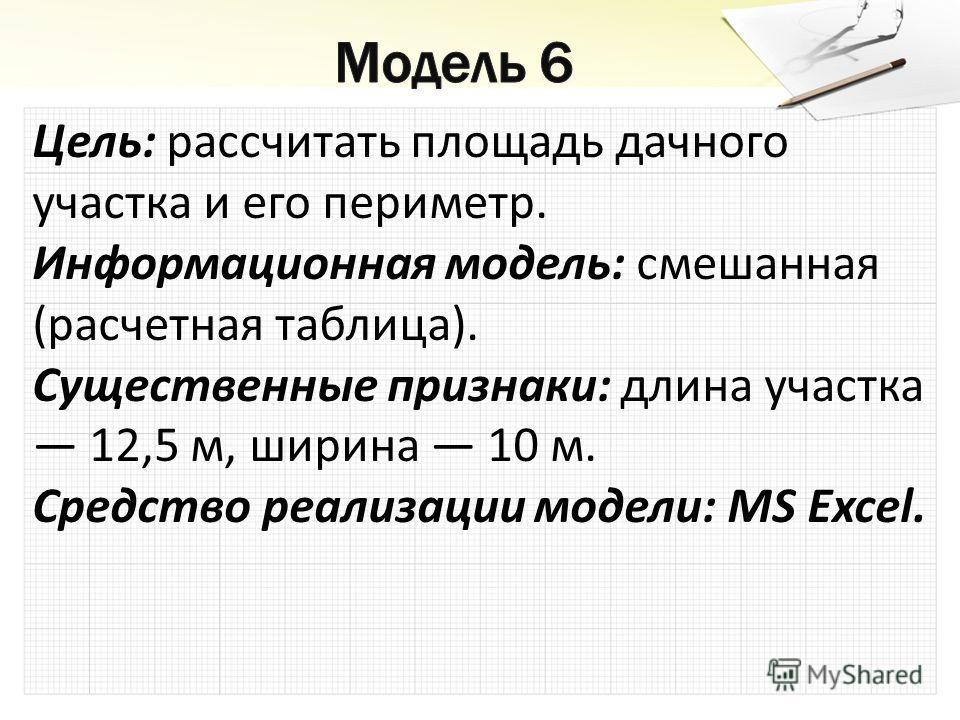 Цель: рассчитать площадь дачного участка и его периметр. Информационная модель: смешанная (расчетная таблица). Существенные признаки: длина участка 12,5 м, ширина 10 м. Средство реализации модели: MS Excel.