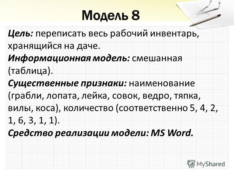 Цель: переписать весь рабочий инвентарь, хранящийся на даче. Информационная модель: смешанная (таблица). Существенные признаки: наименование (грабли, лопата, лейка, совок, ведро, тяпка, вилы, коса), количество (соответственно 5, 4, 2, 1, 6, 3, 1, 1).