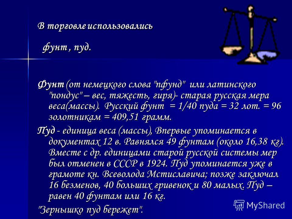 Какие меры веса применялись на Руси ? Какие меры веса применялись на Руси ? В старину на Руси применялись меры массы не такие, как в настоящее время. Основные единицы измерения веса были: 1 фунт=409,51г. 1 пуд=16,38кг.