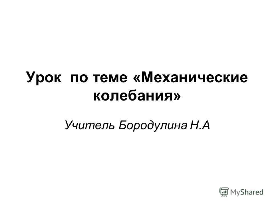 Урок по теме «Механические колебания» Учитель Бородулина Н.А
