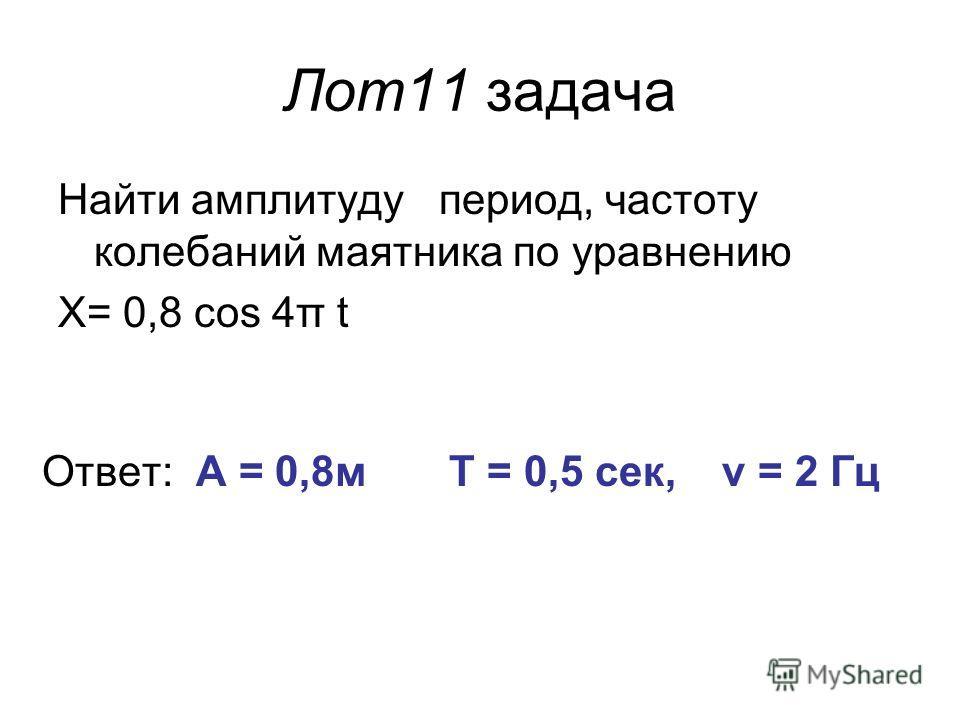 Лот11 задача Найти амплитуду период, частоту колебаний маятника по уравнению X= 0,8 cos 4π t Ответ: А = 0,8м Т = 0,5 сек, ν = 2 Гц