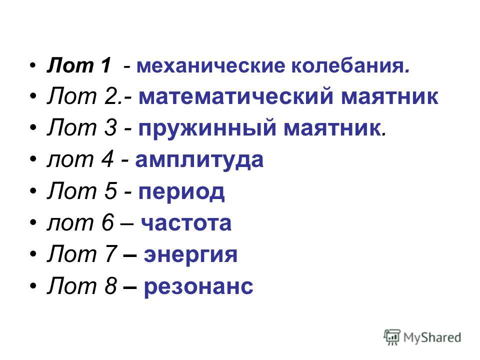 Лот 1 - механические колебания. Лот 2.- математический маятник Лот 3 - пружинный маятник. лот 4 - амплитуда Лот 5 - период лот 6 – частота Лот 7 – энергия Лот 8 – резонанс