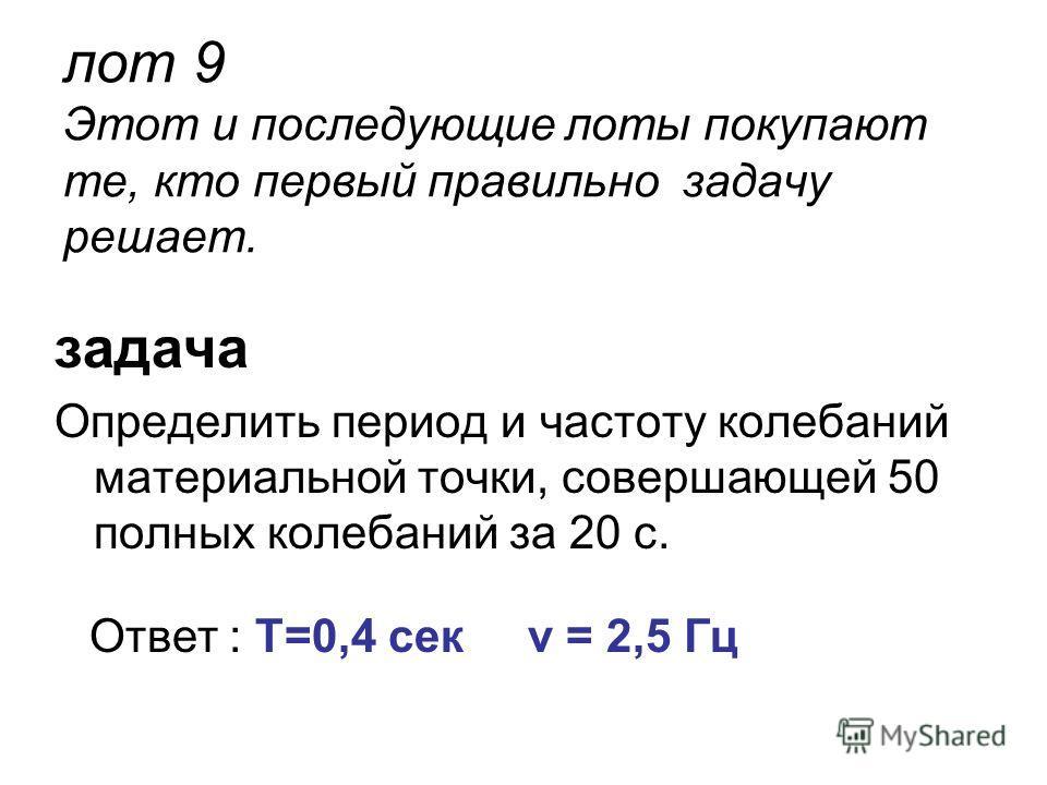 лот 9 Этот и последующие лоты покупают те, кто первый правильно задачу решает. задача Определить период и частоту колебаний материальной точки, совершающей 50 полных колебаний за 20 с. Ответ : T=0,4 сек ν = 2,5 Гц