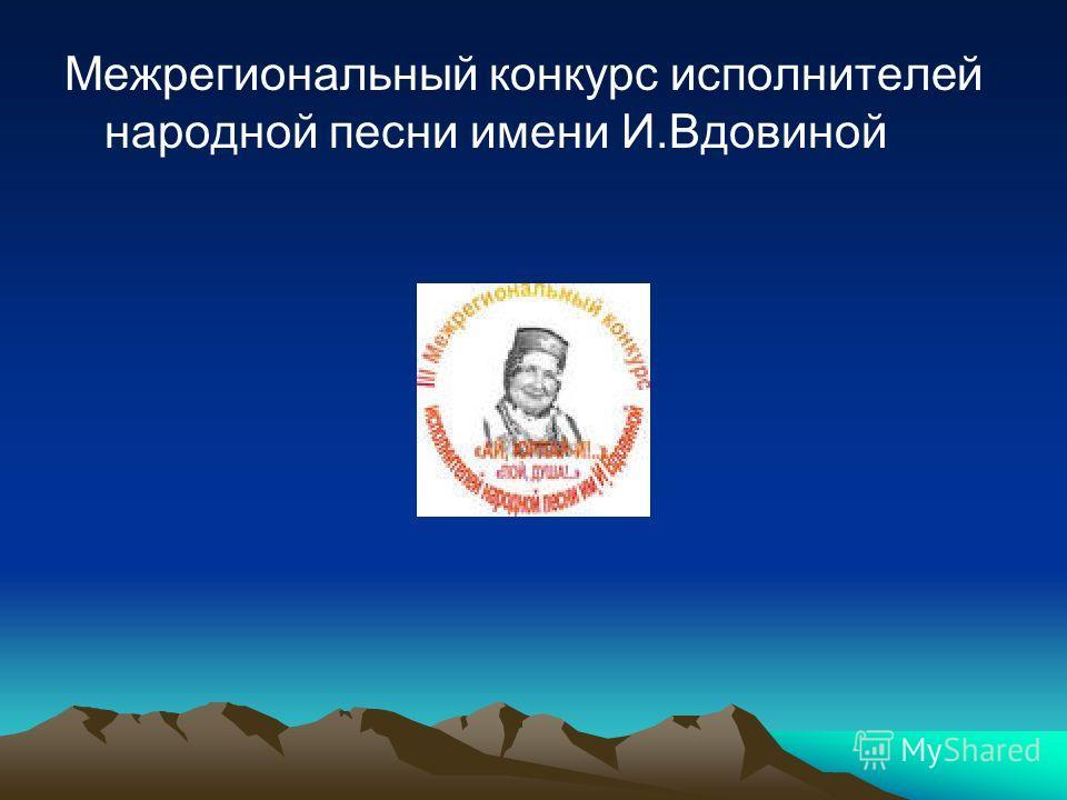 Межрегиональный конкурс исполнителей народной песни имени И.Вдовиной