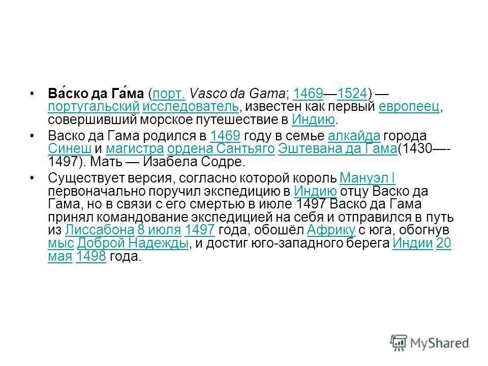 Ва́ско да Га́ма (порт. Vasco da Gama; 14691524) португальский исследователь, известен как первый европеец, совершивший морское путешествие в Индию.порт.14691524 португальскийисследовательевропеецИндию Васко да Гама родился в 1469 году в семье алкайда