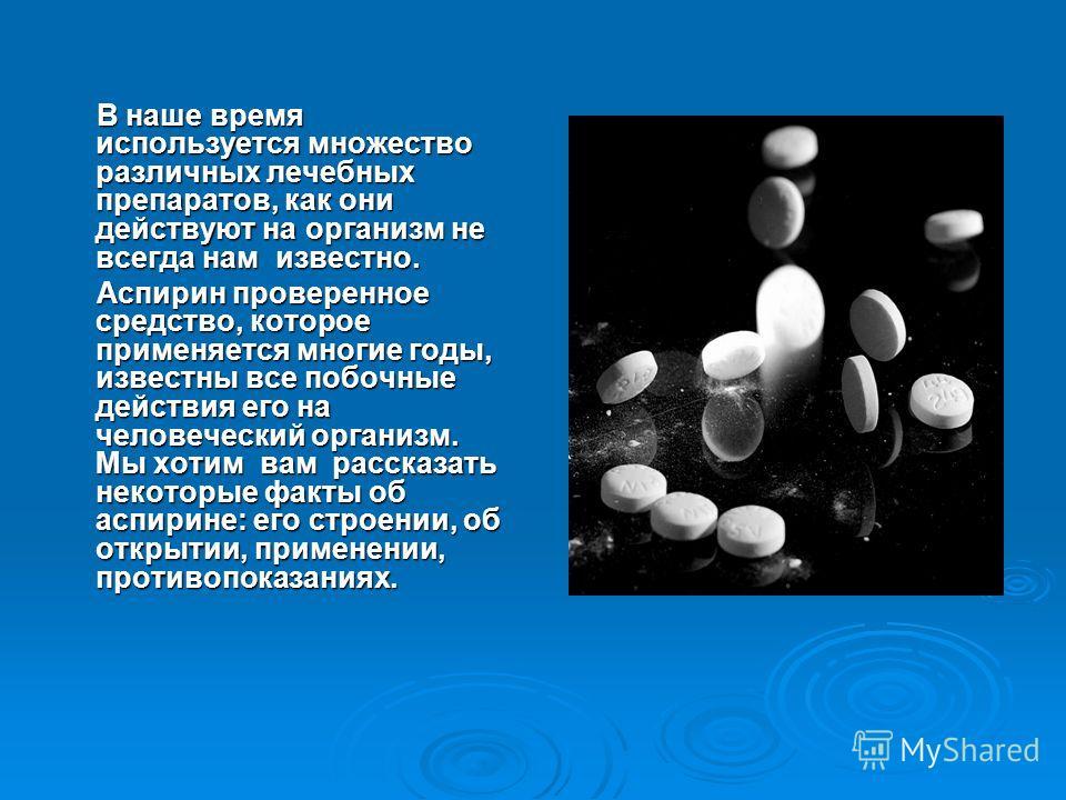 В наше время используется множество различных лечебных препаратов, как они действуют на организм не всегда нам известно. В наше время используется множество различных лечебных препаратов, как они действуют на организм не всегда нам известно. Аспирин