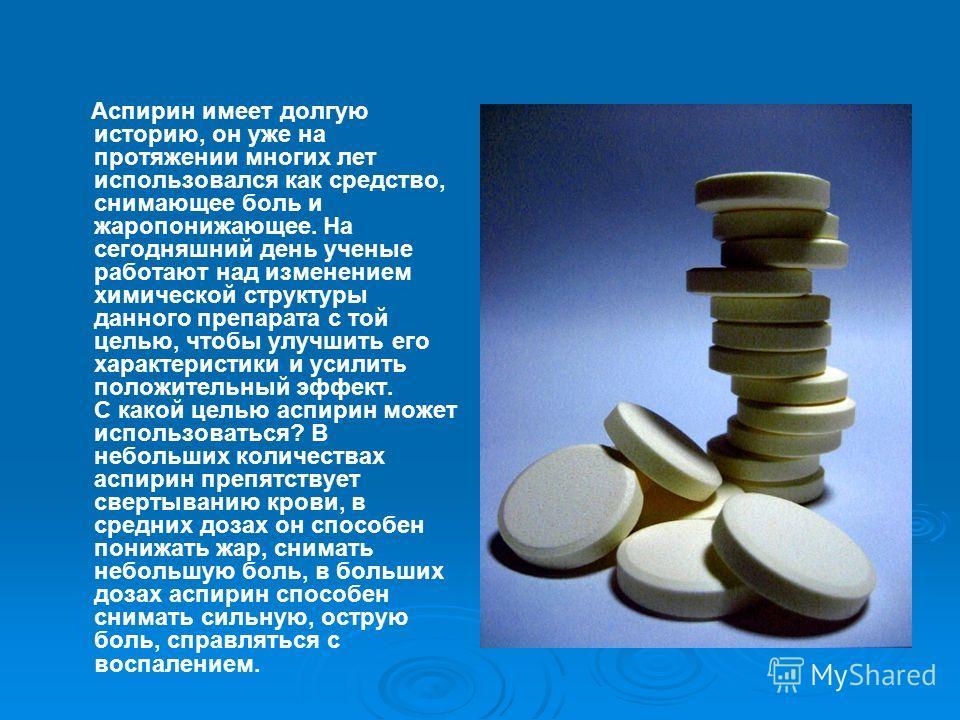 Аспирин имеет долгую историю, он уже на протяжении многих лет использовался как средство, снимающее боль и жаропонижающее. На сегодняшний день ученые работают над изменением химической структуры данного препарата с той целью, чтобы улучшить его харак