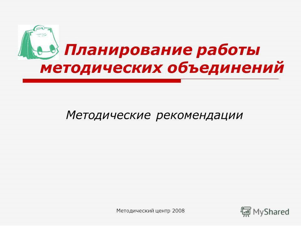 Методический центр 2008 Планирование работы методических объединений Методические рекомендации