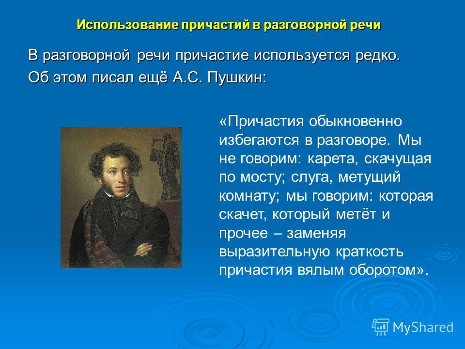В разговорной речи причастие используется редко. Об этом писал ещё А.С. Пушкин: Использование причастий в разговорной речи «Причастия обыкновенно избегаются в разговоре. Мы не говорим: карета, скачущая по мосту; слуга, метущий комнату; мы говорим: ко