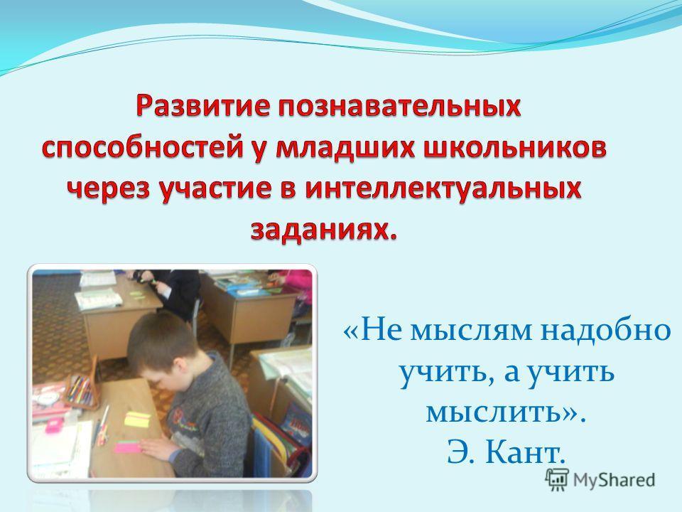 «Не мыслям надобно учить, а учить мыслить». Э. Кант.