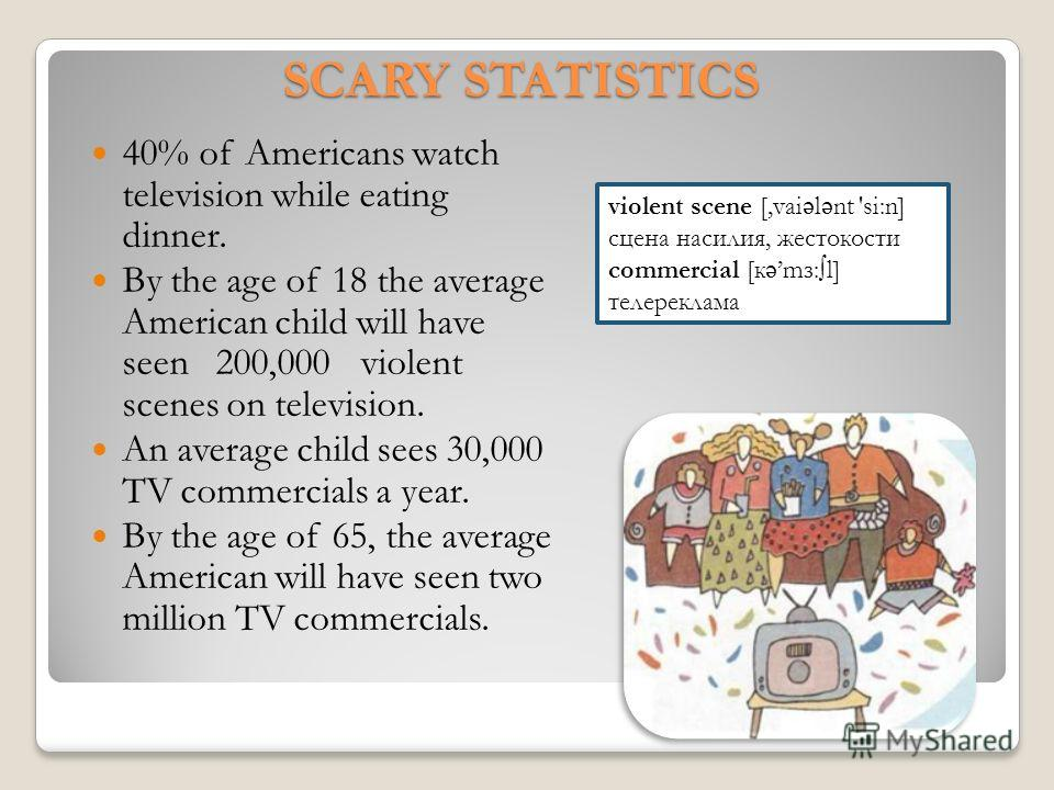 40% of Americans watch television while eating dinner. By the age of 18 the average American child will have seen 200,000 violent scenes on television. An average child sees 30,000 TV commercials a year. By the age of 65, the average American will ha