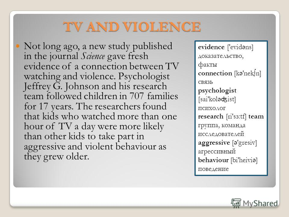 TV AND VIOLENCE Not long ago, a new study published in the journal Science gave fresh evidence of a connection between TV watching and violence. Psychologist Jeffrey G. Johnson and his research team followed children in 707 families for 17 years. Th