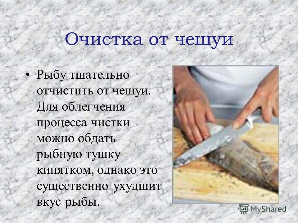 Очистка от чешуи Рыбу тщательно отчистить от чешуи. Для облегчения процесса чистки можно обдать рыбную тушку кипятком, однако это существенно ухудшит вкус рыбы.