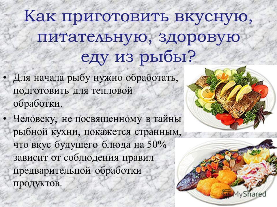 Как приготовить вкусную, питательную, здоровую еду из рыбы? Для начала рыбу нужно обработать, подготовить для тепловой обработки. Человеку, не посвященному в тайны рыбной кухни, покажется странным, что вкус будущего блюда на 50% зависит от соблюдения