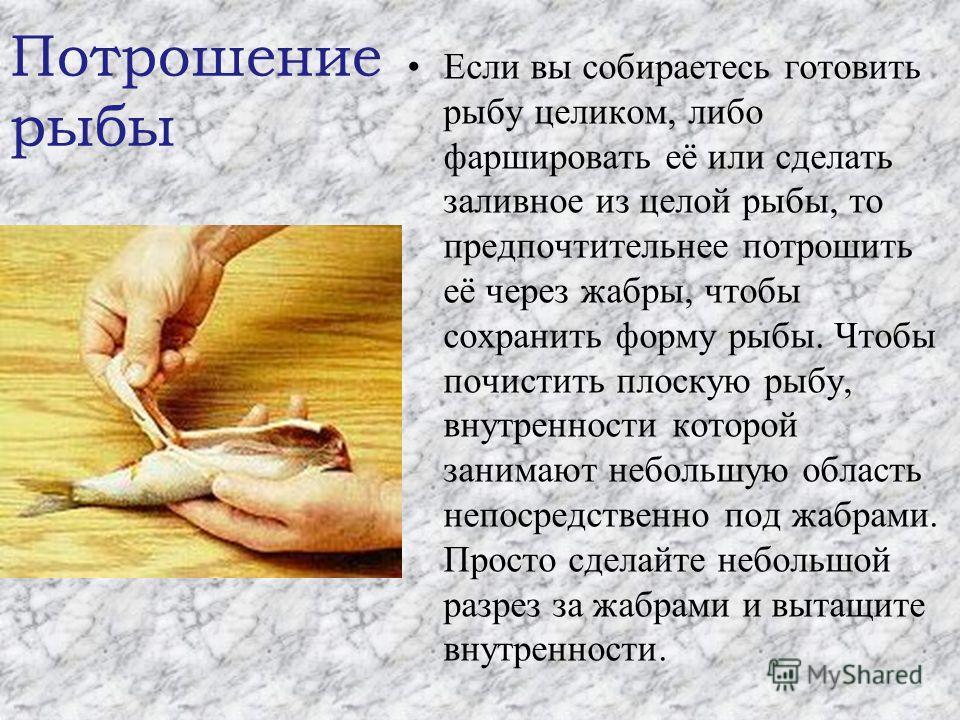 Если вы собираетесь готовить рыбу целиком, либо фаршировать её или сделать заливное из целой рыбы, то предпочтительнее потрошить её через жабры, чтобы сохранить форму рыбы. Чтобы почистить плоскую рыбу, внутренности которой занимают небольшую область